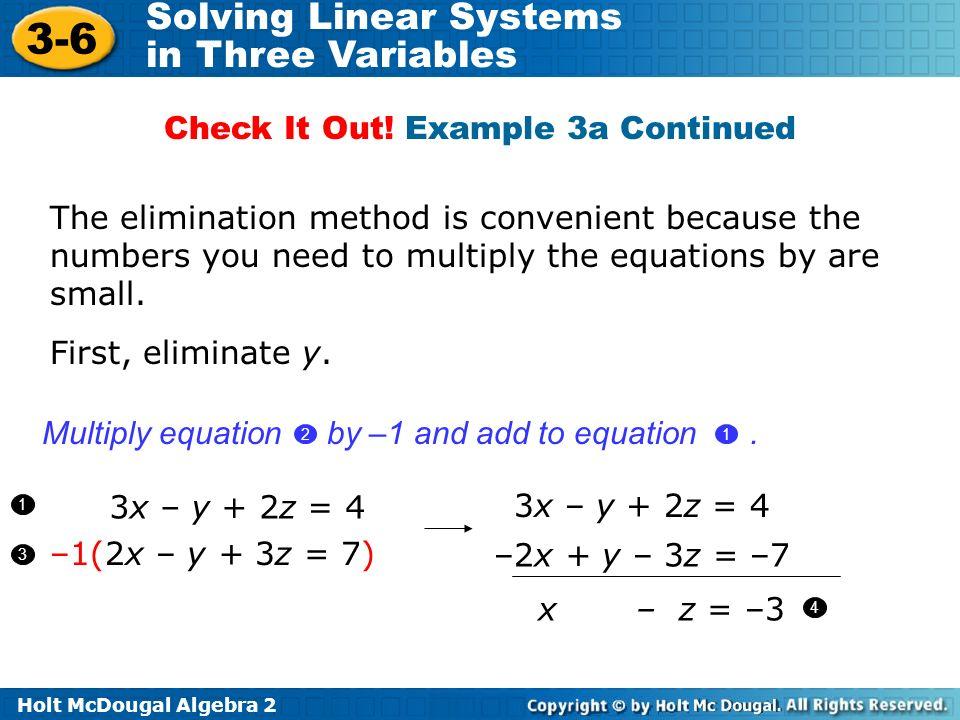 Holt McDougal Algebra 2 3-6 Solving Linear Systems in Three Variables 3x – y + 2z = 4 –1(2x – y + 3z = 7) First, eliminate y. 1 3 3x – y + 2z = 4 –2x