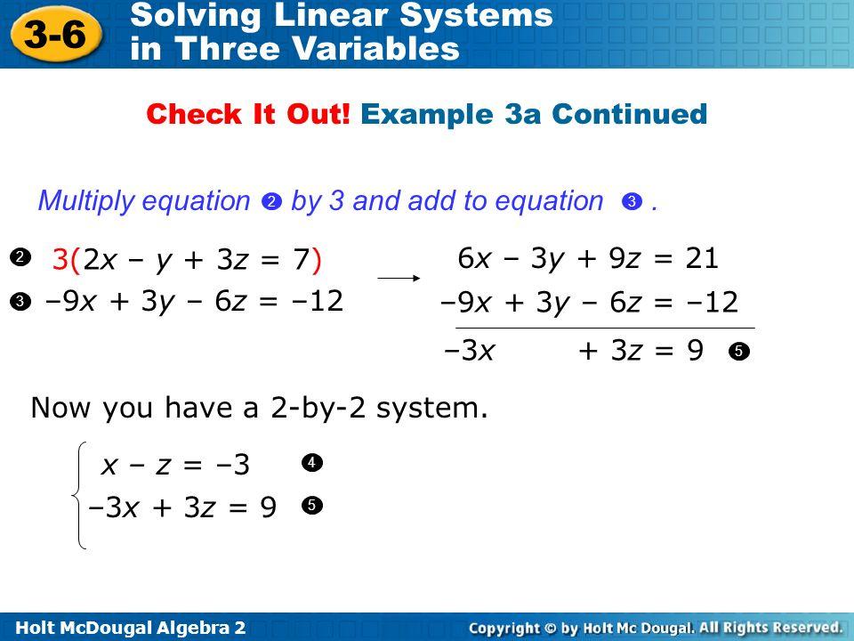 Holt McDougal Algebra 2 3-6 Solving Linear Systems in Three Variables 3(2x – y + 3z = 7) –9x + 3y – 6z = –12 2 3 6x – 3y + 9z = 21 –9x + 3y – 6z = –12