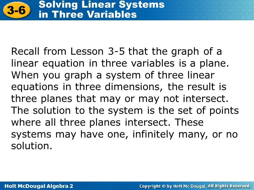 Holt McDougal Algebra 2 3-6 Solving Linear Systems in Three Variables Recall from Lesson 3-5 that the graph of a linear equation in three variables is