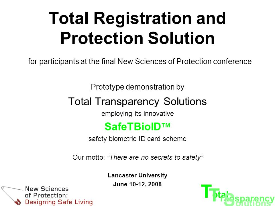 T otal T ransparency S olutions Total Registration and Protection Solution for participants at the final New Sciences of Protection conference Prototype demonstration by Total Transparency Solutions employing its innovative SafeTBioID TM safety biometric ID card scheme Our motto: There are no secrets to safety Lancaster University June 10-12, 2008
