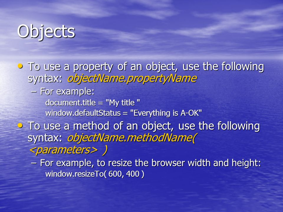 Objects To use a property of an object, use the following syntax: objectName.propertyName To use a property of an object, use the following syntax: objectName.propertyName –For example: document.title = My title window.defaultStatus = Everything is A-OK To use a method of an object, use the following syntax: objectName.methodName( ) To use a method of an object, use the following syntax: objectName.methodName( ) –For example, to resize the browser width and height: window.resizeTo( 600, 400 )