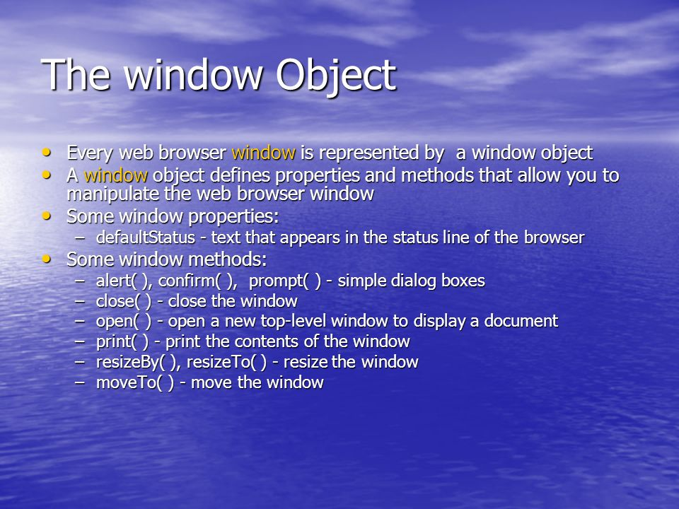 The window Object Every web browser window is represented by a window object Every web browser window is represented by a window object A window object defines properties and methods that allow you to manipulate the web browser window A window object defines properties and methods that allow you to manipulate the web browser window Some window properties: Some window properties: –defaultStatus - text that appears in the status line of the browser Some window methods: Some window methods: –alert( ), confirm( ), prompt( ) - simple dialog boxes –close( ) - close the window –open( ) - open a new top-level window to display a document –print( ) - print the contents of the window –resizeBy( ), resizeTo( ) - resize the window –moveTo( ) - move the window