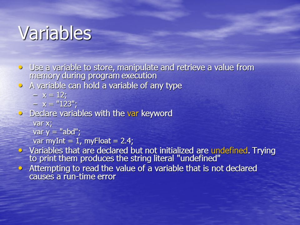 Variables Use a variable to store, manipulate and retrieve a value from memory during program execution Use a variable to store, manipulate and retrieve a value from memory during program execution A variable can hold a variable of any type A variable can hold a variable of any type –x = 12; –x = 123 ; Declare variables with the var keyword Declare variables with the var keyword var x; var y = abd ; var myInt = 1, myFloat = 2.4; Variables that are declared but not initialized are undefined.