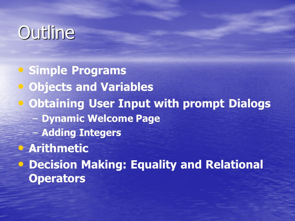 Outline Simple Programs Objects and Variables Obtaining User Input with prompt Dialogs – –Dynamic Welcome Page – –Adding Integers Arithmetic Decision Making: Equality and Relational Operators