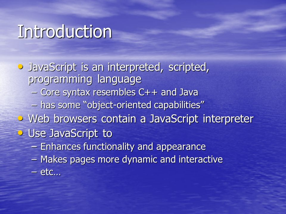 Introduction JavaScript is an interpreted, scripted, programming language JavaScript is an interpreted, scripted, programming language –Core syntax resembles C++ and Java –has some object-oriented capabilities Web browsers contain a JavaScript interpreter Web browsers contain a JavaScript interpreter Use JavaScript to Use JavaScript to –Enhances functionality and appearance –Makes pages more dynamic and interactive –etc…