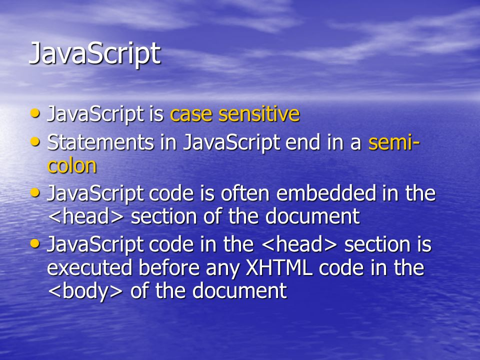 JavaScript JavaScript is case sensitive JavaScript is case sensitive Statements in JavaScript end in a semi- colon Statements in JavaScript end in a s