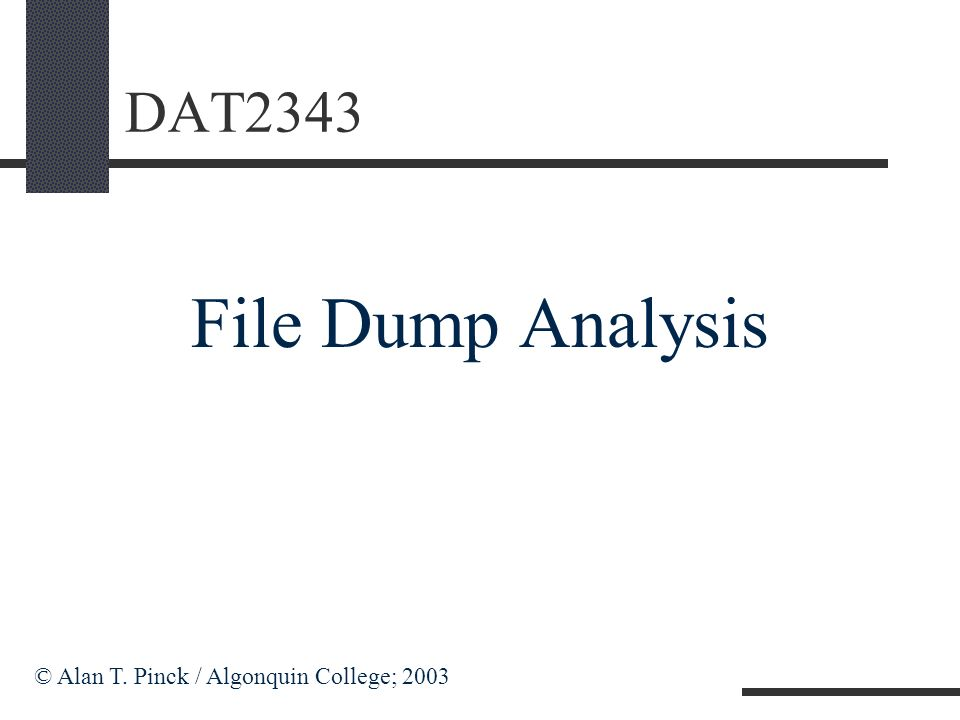 DAT2343 File Dump Analysis © Alan T. Pinck / Algonquin College; 2003