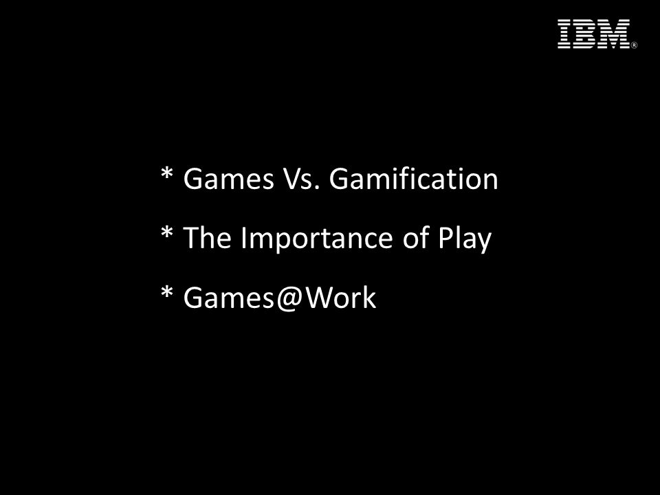 * Games Vs. Gamification * The Importance of Play *