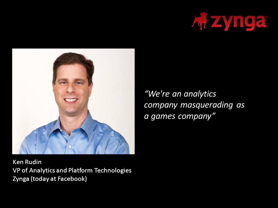 We re an analytics company masquerading as a games company Ken Rudin VP of Analytics and Platform Technologies Zynga (today at Facebook)
