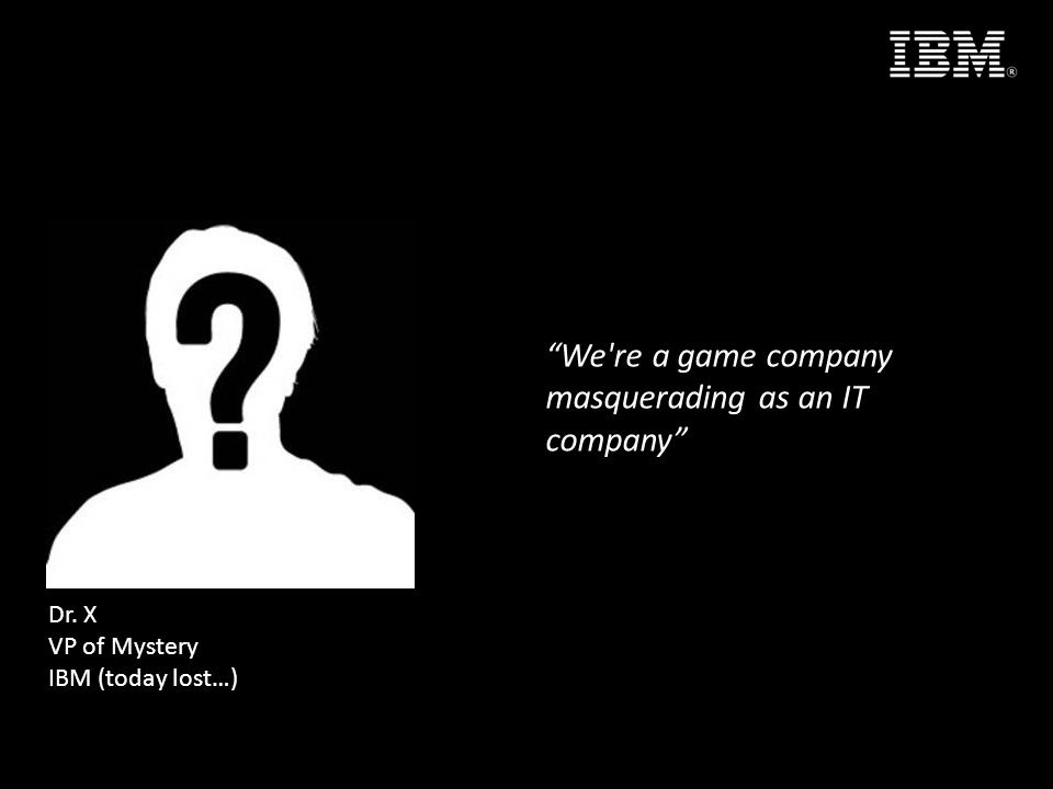 We re a game company masquerading as an IT company Dr. X VP of Mystery IBM (today lost…)