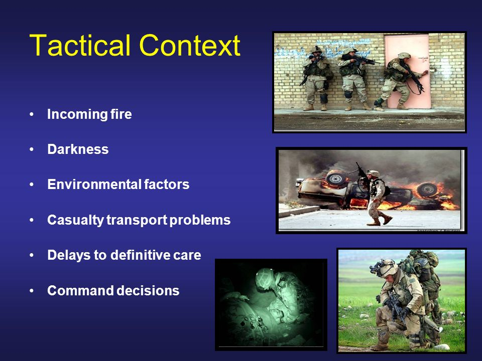 Tactical Context Incoming fire Darkness Environmental factors Casualty transport problems Delays to definitive care Command decisions