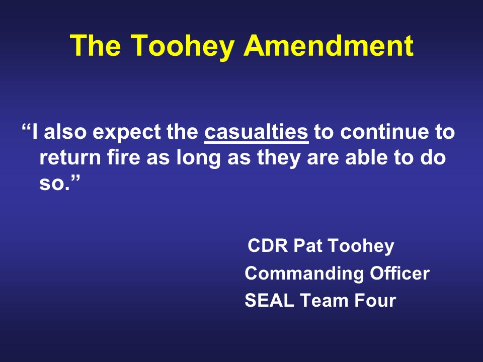 The Toohey Amendment I also expect the casualties to continue to return fire as long as they are able to do so. CDR Pat Toohey Commanding Officer SEAL