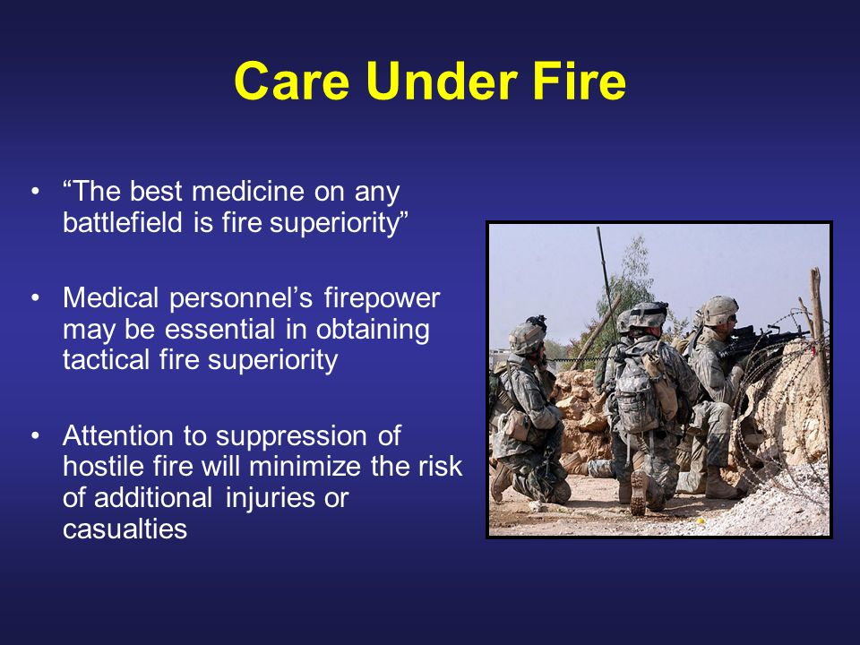 Care Under Fire The best medicine on any battlefield is fire superiority Medical personnels firepower may be essential in obtaining tactical fire supe