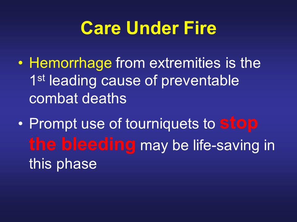 Care Under Fire Hemorrhage from extremities is the 1 st leading cause of preventable combat deaths Prompt use of tourniquets to stop the bleeding may