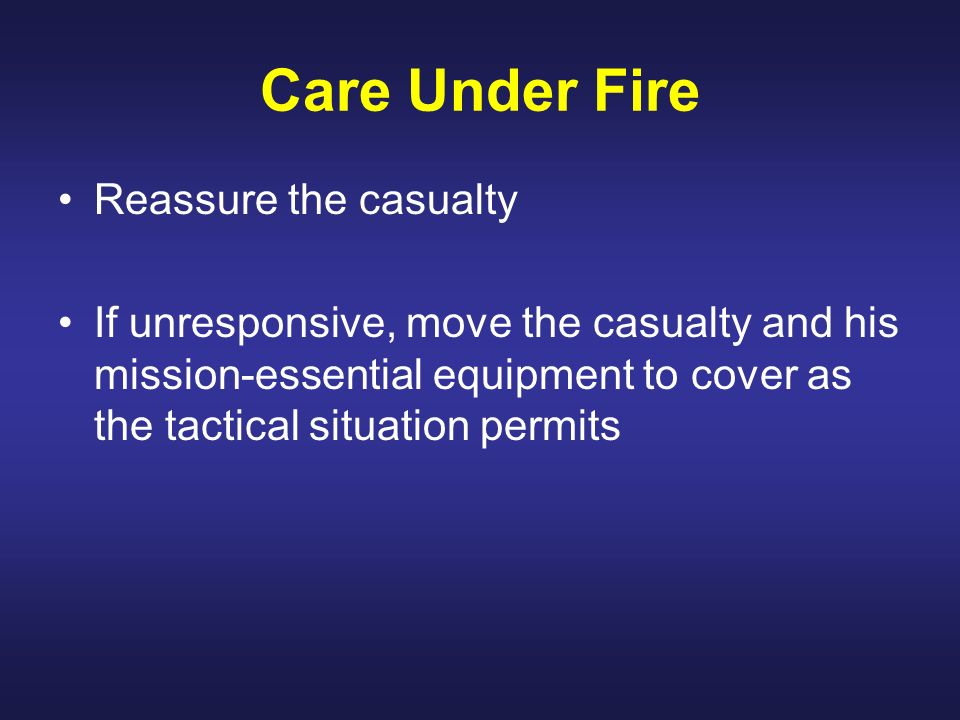 Care Under Fire Reassure the casualty If unresponsive, move the casualty and his mission-essential equipment to cover as the tactical situation permit