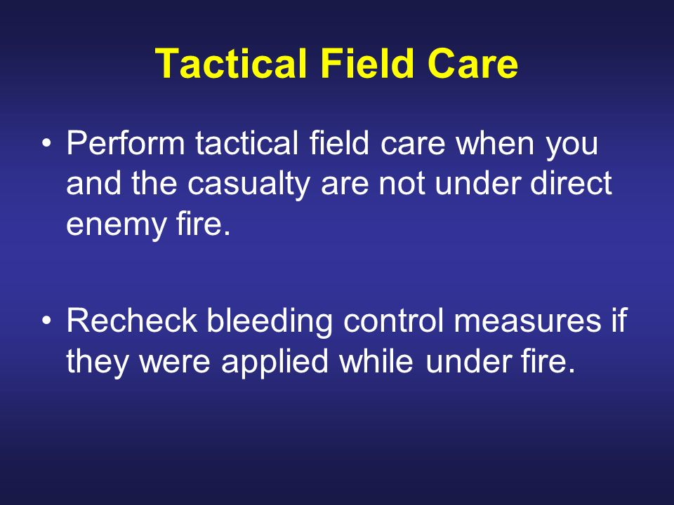 Perform tactical field care when you and the casualty are not under direct enemy fire. Recheck bleeding control measures if they were applied while un