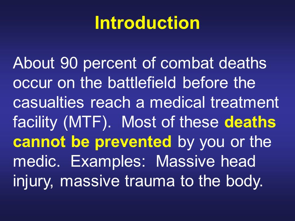Introduction About 90 percent of combat deaths occur on the battlefield before the casualties reach a medical treatment facility (MTF). Most of these