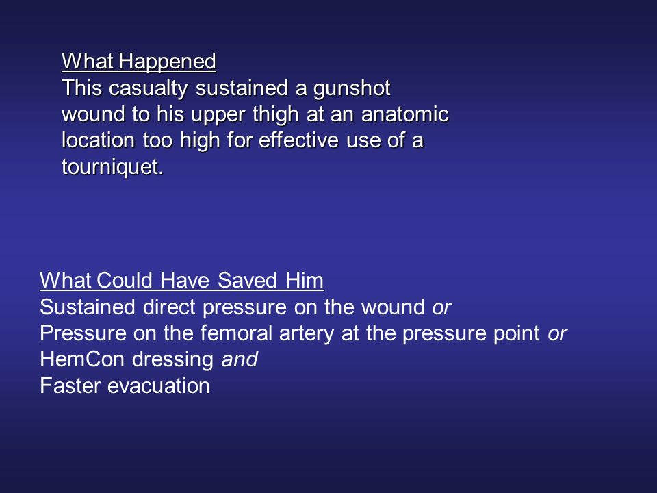 What Happened This casualty sustained a gunshot wound to his upper thigh at an anatomic location too high for effective use of a tourniquet. What Coul