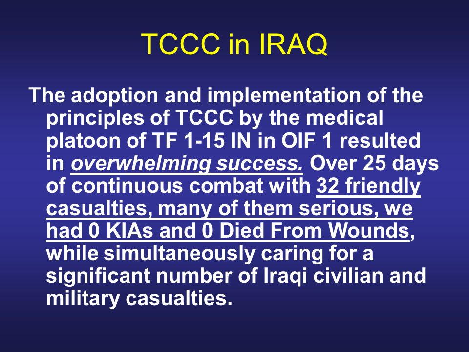 TCCC in IRAQ The adoption and implementation of the principles of TCCC by the medical platoon of TF 1-15 IN in OIF 1 resulted in overwhelming success.