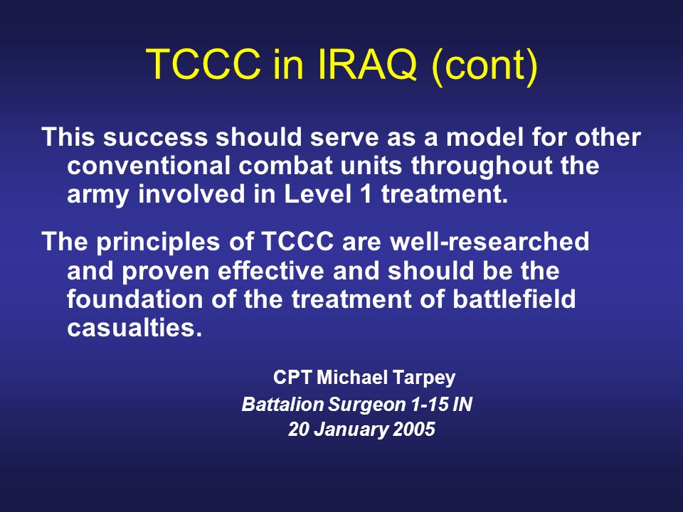 TCCC in IRAQ (cont) This success should serve as a model for other conventional combat units throughout the army involved in Level 1 treatment. The pr