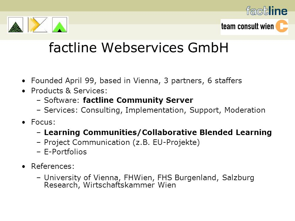 factline Webservices GmbH Founded April 99, based in Vienna, 3 partners, 6 staffers Products & Services: –Software: factline Community Server –Services: Consulting, Implementation, Support, Moderation Focus: –Learning Communities/Collaborative Blended Learning –Project Communication (z.B.