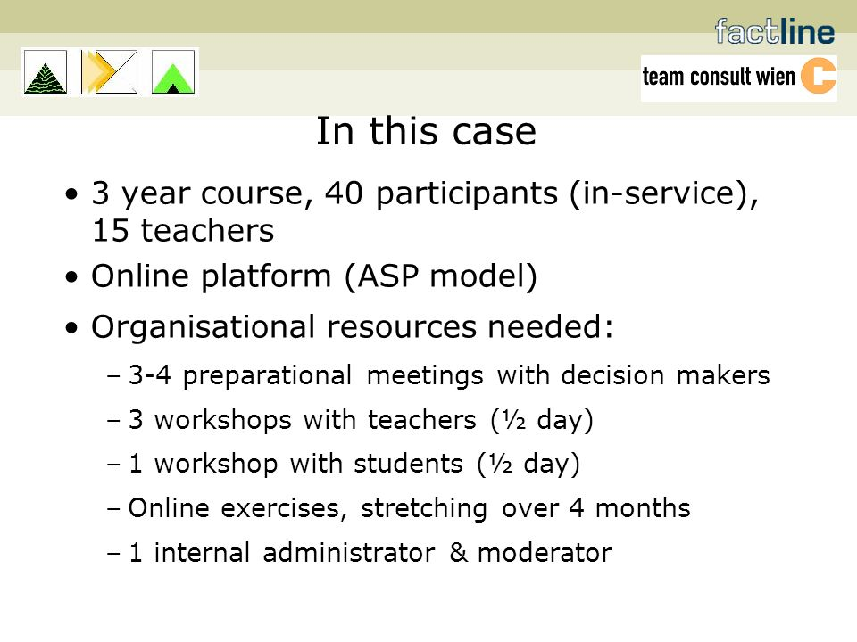 In this case 3 year course, 40 participants (in-service), 15 teachers Online platform (ASP model) Organisational resources needed: –3-4 preparational meetings with decision makers –3 workshops with teachers (½ day) –1 workshop with students (½ day) –Online exercises, stretching over 4 months –1 internal administrator & moderator