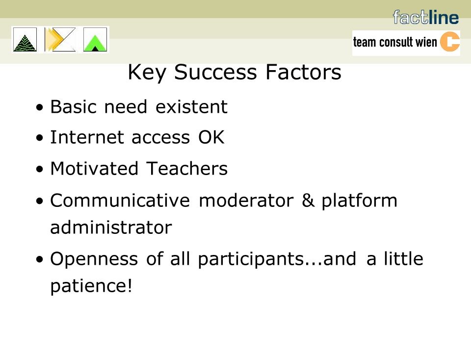 Key Success Factors Basic need existent Internet access OK Motivated Teachers Communicative moderator & platform administrator Openness of all participants...and a little patience!