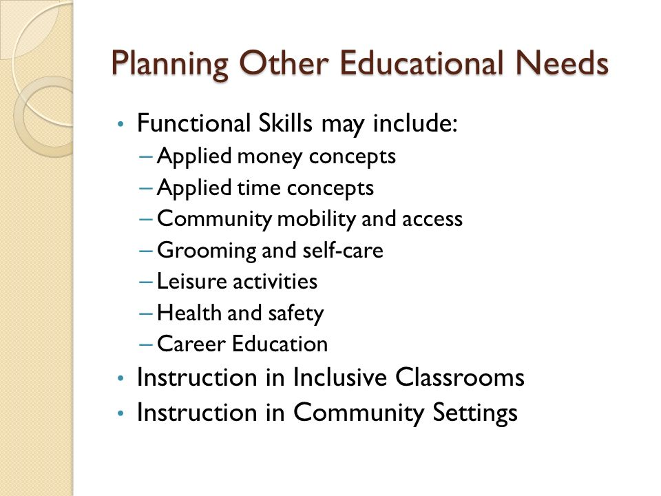 Planning Other Educational Needs Functional Skills may include: – Applied money concepts – Applied time concepts – Community mobility and access – Grooming and self-care – Leisure activities – Health and safety – Career Education Instruction in Inclusive Classrooms Instruction in Community Settings