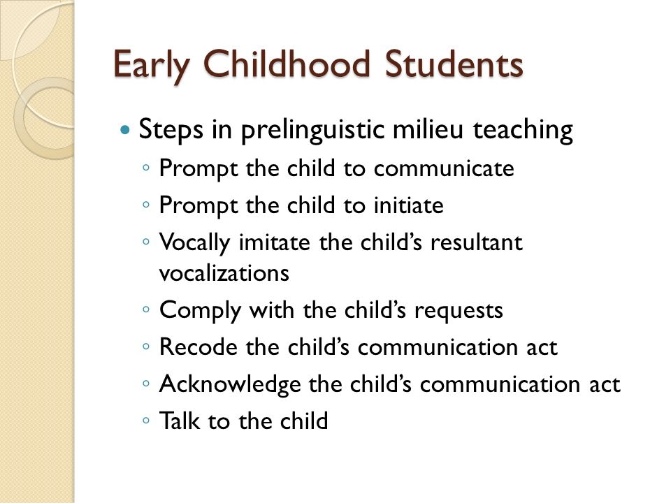 Early Childhood Students Steps in prelinguistic milieu teaching Prompt the child to communicate Prompt the child to initiate Vocally imitate the childs resultant vocalizations Comply with the childs requests Recode the childs communication act Acknowledge the childs communication act Talk to the child