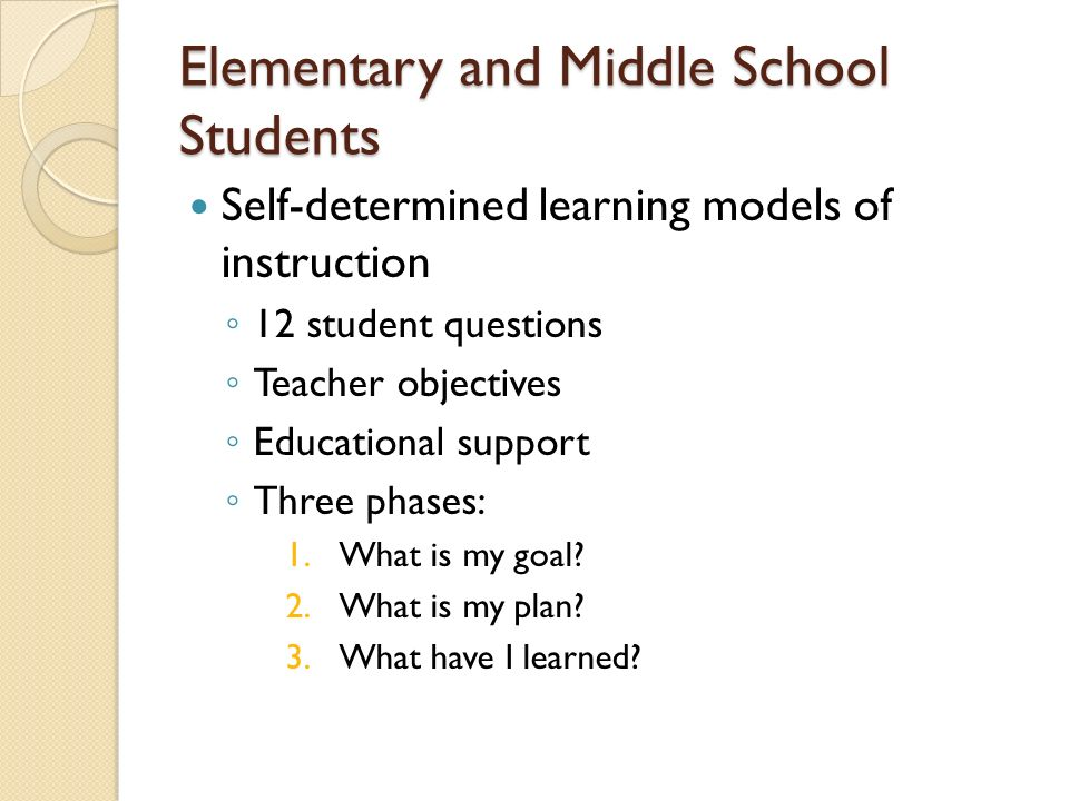 Elementary and Middle School Students Self-determined learning models of instruction 12 student questions Teacher objectives Educational support Three