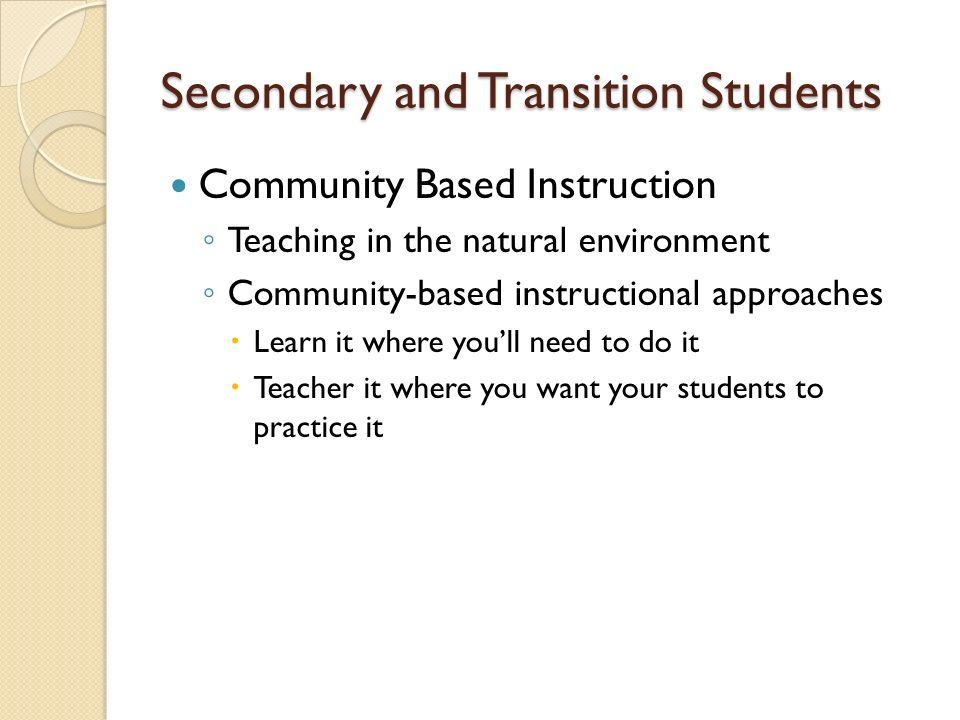 Secondary and Transition Students Community Based Instruction Teaching in the natural environment Community-based instructional approaches Learn it wh