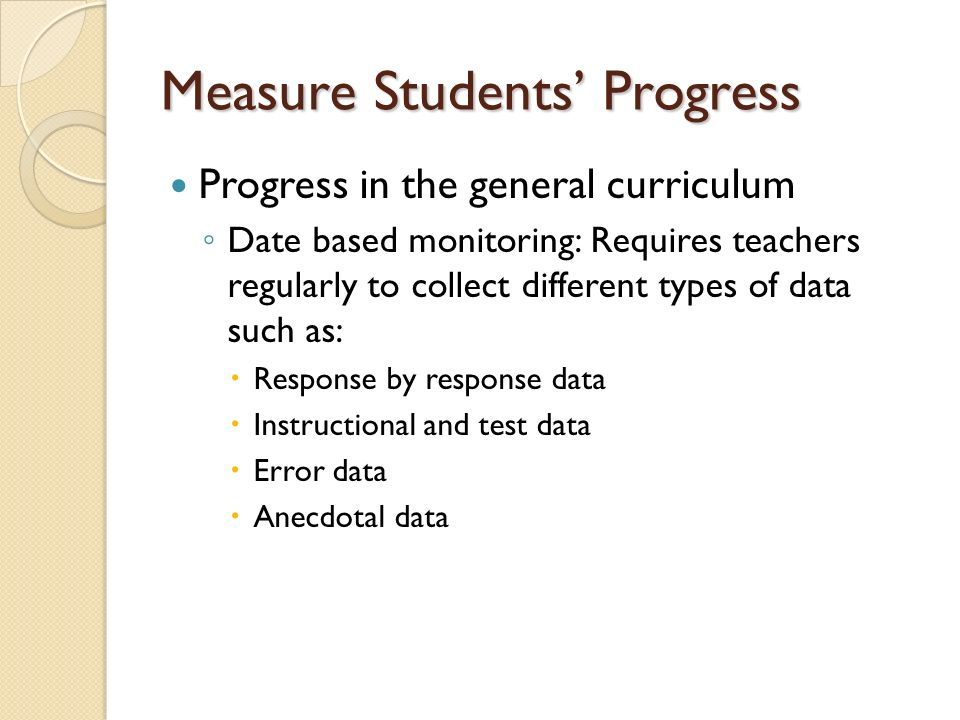Measure Students Progress Progress in the general curriculum Date based monitoring: Requires teachers regularly to collect different types of data such as: Response by response data Instructional and test data Error data Anecdotal data