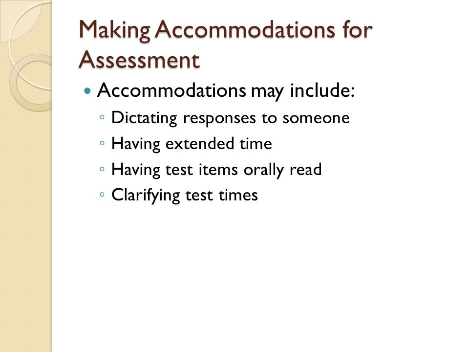 Making Accommodations for Assessment Accommodations may include: Dictating responses to someone Having extended time Having test items orally read Clarifying test times