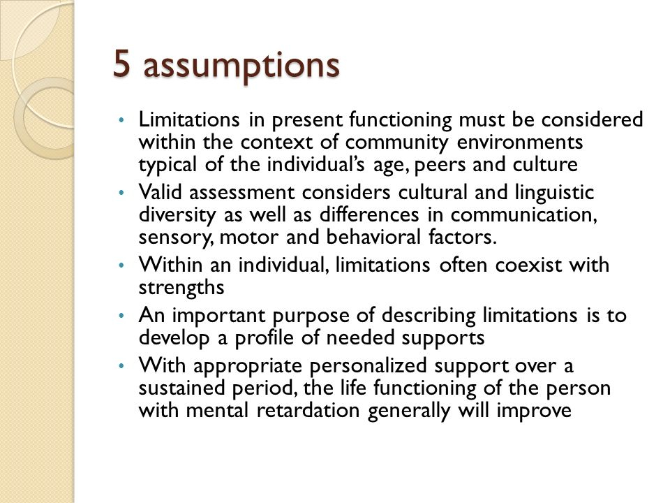 5 assumptions Limitations in present functioning must be considered within the context of community environments typical of the individuals age, peers and culture Valid assessment considers cultural and linguistic diversity as well as differences in communication, sensory, motor and behavioral factors.