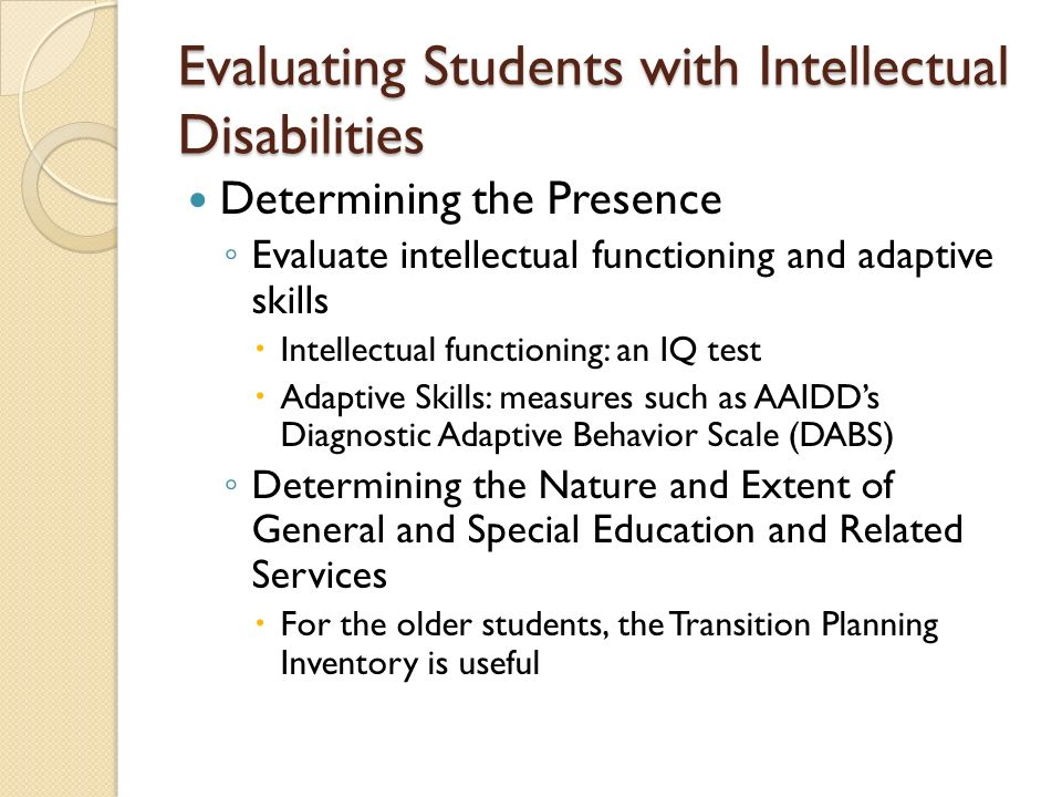 Evaluating Students with Intellectual Disabilities Determining the Presence Evaluate intellectual functioning and adaptive skills Intellectual functioning: an IQ test Adaptive Skills: measures such as AAIDDs Diagnostic Adaptive Behavior Scale (DABS) Determining the Nature and Extent of General and Special Education and Related Services For the older students, the Transition Planning Inventory is useful