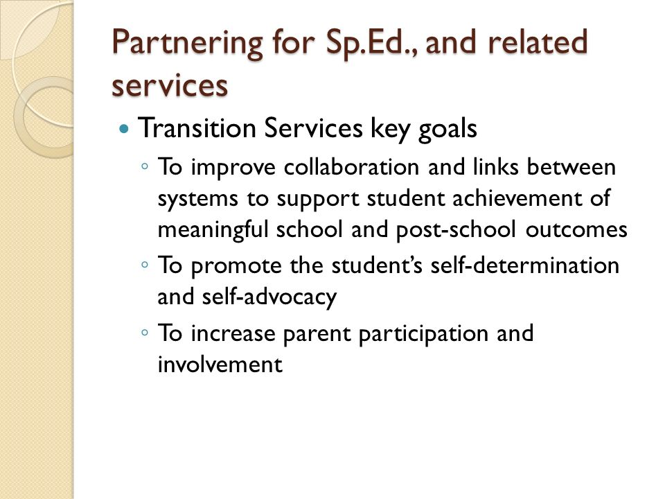Partnering for Sp.Ed., and related services Transition Services key goals To improve collaboration and links between systems to support student achiev