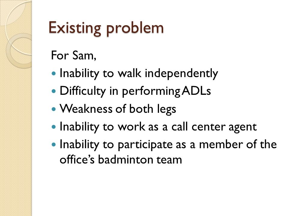Existing problem For Sam, Inability to walk independently Difficulty in performing ADLs Weakness of both legs Inability to work as a call center agent Inability to participate as a member of the offices badminton team