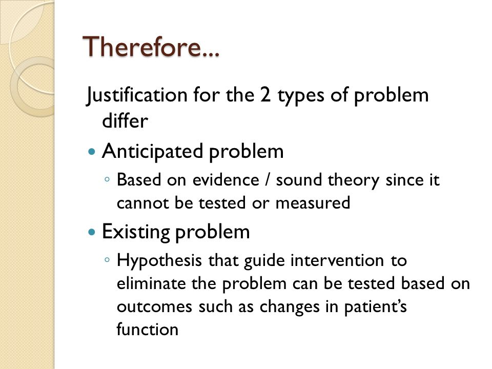 Therefore... Justification for the 2 types of problem differ Anticipated problem Based on evidence / sound theory since it cannot be tested or measure