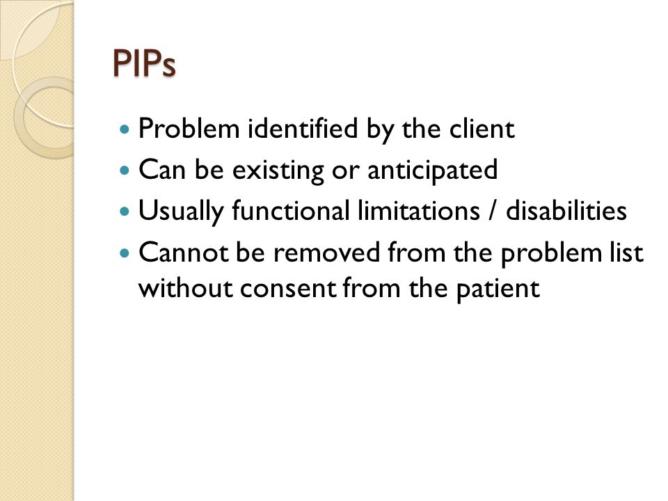 PIPs Problem identified by the client Can be existing or anticipated Usually functional limitations / disabilities Cannot be removed from the problem list without consent from the patient