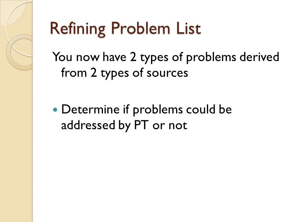 Refining Problem List You now have 2 types of problems derived from 2 types of sources Determine if problems could be addressed by PT or not