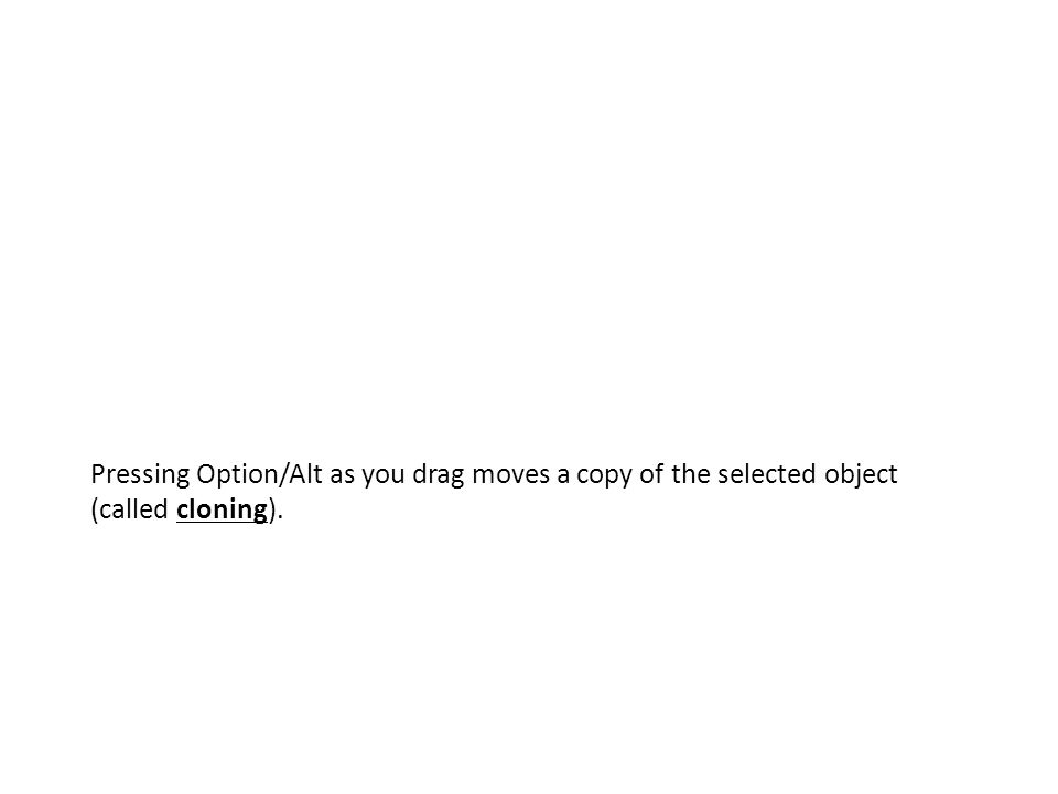 Pressing Option/Alt as you drag moves a copy of the selected object (called cloning).