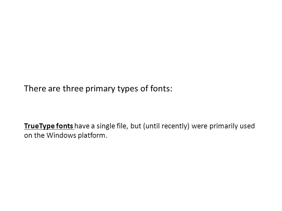 There are three primary types of fonts: TrueType fonts have a single file, but (until recently) were primarily used on the Windows platform.