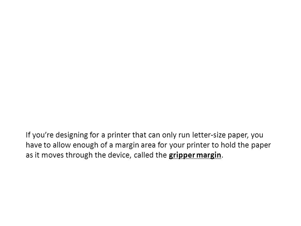 If youre designing for a printer that can only run letter-size paper, you have to allow enough of a margin area for your printer to hold the paper as it moves through the device, called the gripper margin.
