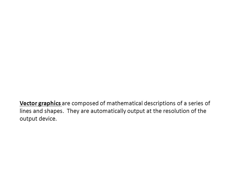 Vector graphics are composed of mathematical descriptions of a series of lines and shapes.