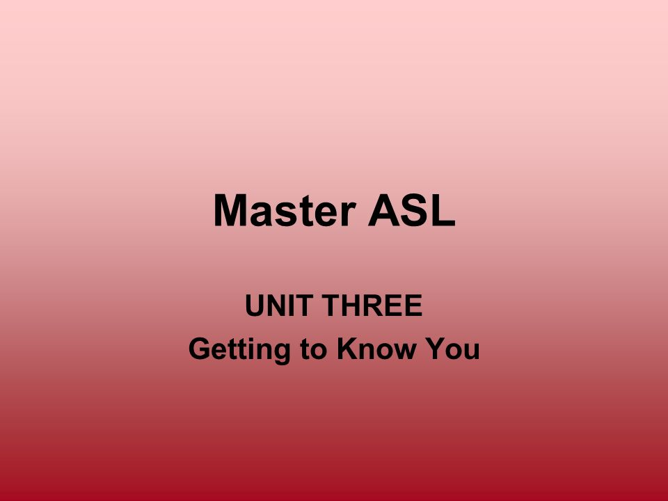 Master ASL UNIT THREE Getting to Know You