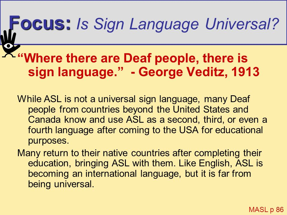 Focus: Focus: Is Sign Language Universal? Where there are Deaf people, there is sign language. - George Veditz, 1913 While ASL is not a universal sign