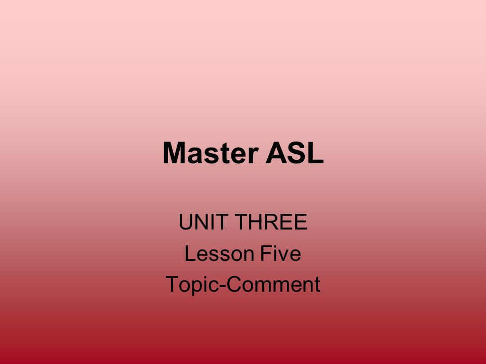 Master ASL UNIT THREE Lesson Five Topic-Comment