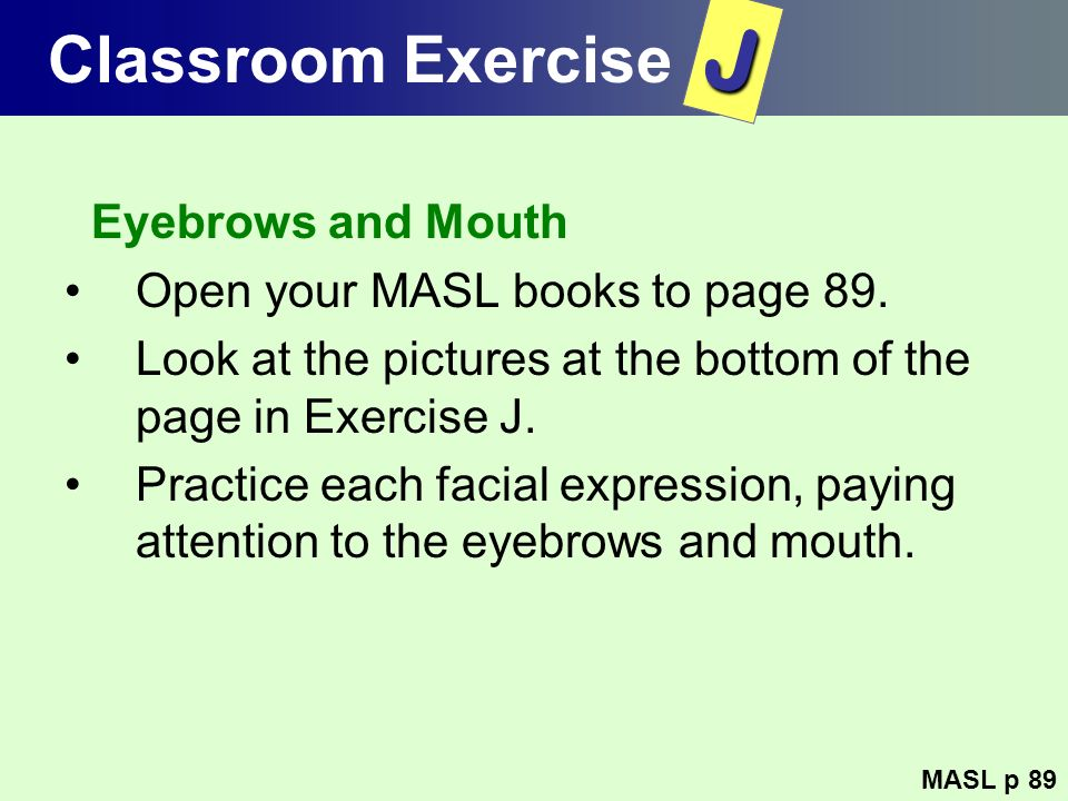 Classroom Exercise Eyebrows and Mouth Open your MASL books to page 89. Look at the pictures at the bottom of the page in Exercise J. Practice each fac