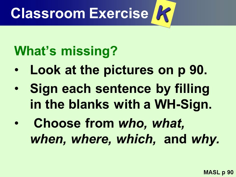 Classroom Exercise Whats missing? Look at the pictures on p 90. Sign each sentence by filling in the blanks with a WH-Sign. Choose from who, what, whe