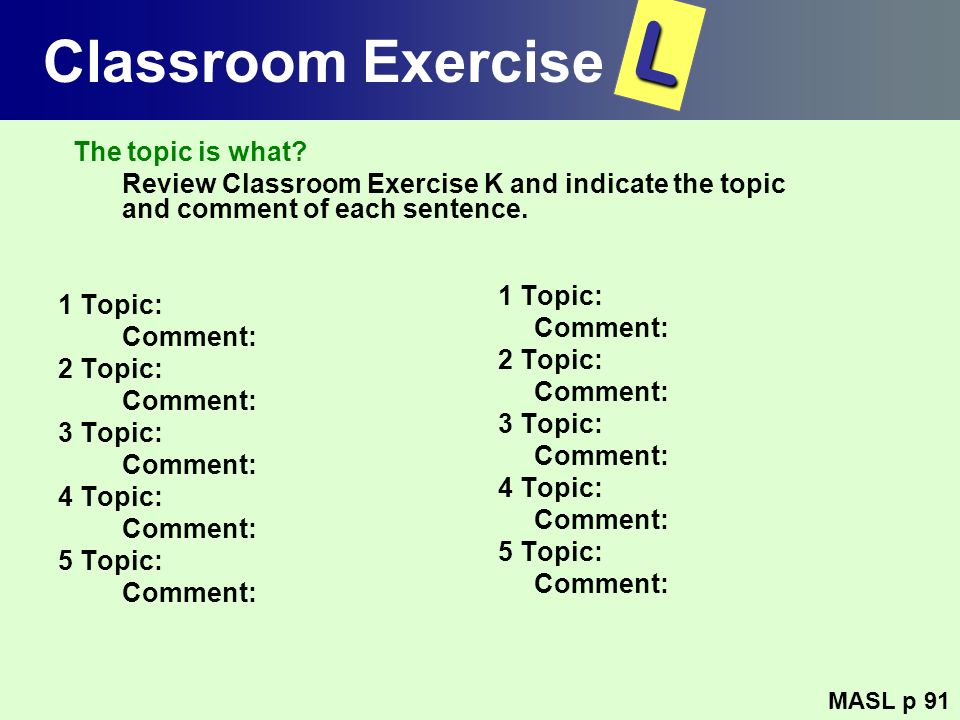 Classroom Exercise The topic is what? Review Classroom Exercise K and indicate the topic and comment of each sentence. 1 Topic: Comment: 2 Topic: Comm